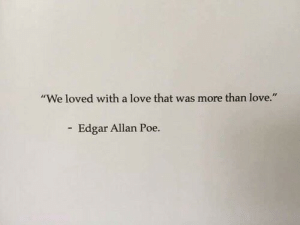 "A Love: ""We loved with a love that was more than love.""  Edgar Allan Poe."