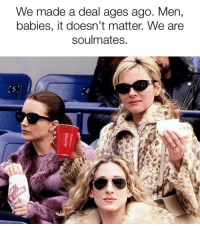 Memes, 🤖, and Yes: We made a deal ages ago. Men,  babies, it doesn't matter. We are  soulmates. YES! Tag em sarahjessicaparker sexandthecity carriebradshaw sjp satc
