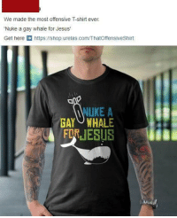 Most Offensive: We made the most offensive T-shirt ever.  Nuke a gay whale for Jesus'  Get here https:l/shop.urelas.com/ThatOffensiveShirt  NIKE A  GAY WHALE