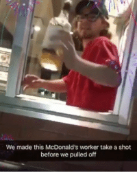 McDonalds, Memes, and Minimum Wage: We made this McDonald's worker take a shot  before we pulled off When you get paid minimum wage you're allowed to do this