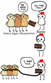 Greece, Egypt, and Mesopotamia: WE  MADE  THIS  You MADE  THIS?  Greece, Egypt, Mesopotamia Rome  IVILIZATT  I MADE  THIS  IVILIZAT