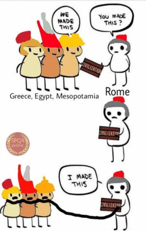 Greece, Egypt, and Mesopotamia: WE  MADE  THIS  You MADE  THIS?  Greece, Egypt, Mesopotamia Rome  CIVILIZAT  SPORY  Vpostin8  I MADE  THIS  IVILIZATI I made this