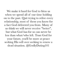 """Still chasing that old flame? Never let good memories have you running back to a bad relationship.: We make it hard for God to bless us  when we spend all of our time holding  on to the past. Quit trying to relive every  relationship, most of them you know for  a fact God delivered you from. Many of  us think we will never receive """"better""""  but what God has for us can never be  less than what/who left. Trust God for  your future, you'll be more at peace  seeking His will over seeking to renew a  dead situation. @GodlyDating101 Still chasing that old flame? Never let good memories have you running back to a bad relationship."""