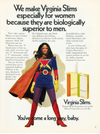 """Peak liberal feminism: We make Virginia Slims  especially for women  because they are biologically  superior to men.  That's right, superior.  Women are more resistant  to starvation, fatigue  exposure, shock, and  illness than men are.  the red-green type, day blind-  ness, defective hair follicles,  defective iris, defective tooth enamel,  double eyelashes, skin cysts,  shortsightedness, night  blindness, nomadism  retinal detachment, and  white occipital locks  of hair  Women have two """"X""""  chromosomes in their sex  cells, while men have only  one X"""" chromosome and  a """"Y"""" chromosome...which  some experts consider to be  the inferior chromosome.  In view of these and  other facts, the makers of  Virginia Slims feel it  highly inappropriate that  women continue to use the  fat, stubby cigarettes  designed for mere men.  They are also less  inclined than men to  ndthla ness  congenital baldness  Albinism of the  eyes, improperly  developed sweat  glands, color  blindness of  IRGINIA SLIM  FIL  SLIMS  Virginia Slims.  Slimmerthan the fat cigarettes men smoke  With rich Viginia flavor women like.  ouva come a long W-y ba  27 Peak liberal feminism"""