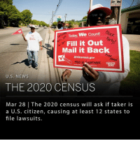 "Arguing, Memes, and New York: WE  March  u Today, We Count!  Fill it Out  Mail it Back  2010census.gov  cReek  U.S. NEWs  THE 2020 CENSUS  Mar 28 The 2020 census will ask if taker is  a U.S. citizen, causing at least 12 states to  file lawsuits. The U.S. Census Bureau announced on Monday they will be including a question to the 2020 census that asks if the taker is a U.S. citizen. The decision caused at least 12 states to sue in order to stop it from being implemented. Individuals opposing the addition argue that it will deter immigrants from participating, which will skew the results. The Constitution requires all residents to be counted regardless of citizenship status. New York state attorney general Eric T. Schneiderman is leading a multi state lawsuit to stop the move. Officials in Connecticut, Delaware, Illinois, Massachusetts, New Jersey, New Mexico, Oregon, Pennsylvania, Rhode Island and Washington plan to follow suit. California filed a separate lawsuit Monday night. ___ Census results are used to determine political boundaries, as well as school boards and House seats. The census also decides where federal grants and subsidies are allocated. Attorney Schneiderman says that the change ""will create an environment of fear and distrust in immigrant communities that would make impossible both an accurate census and the fair distribution of federal tax dollars."" ___ Photo: Jason E. Miczek 
