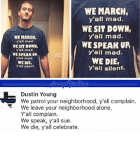 All Lives Matter, Being Alone, and Memes: WE MARCH  y'all mad.  WE SIT DOWN,  y'all mad.  WE SPEAK UP  y'all mad.  WE DIE,  y'all silent.  WE MARCH,  y'all mad.  WE SIT DOWN  yall mad  WE SPEAK UP  y'all mad.  WE DIE  Yall silent.  Dustin Young  We patrol your neighborhood, y'all complain.  We leave your neighborhood alone,  Y'all complain.  We speak, y'all sue.  We die, y'all celebrate. Epic answer. Like if you agree. police cop cops thinblueline lawenforcement policelivesmatter supportourtroops BlueLivesMatter AllLivesMatter brotherinblue bluefamily tbl thinbluelinefamily sheriff policeofficer backtheblue