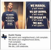 Being Alone, Memes, and Mad: WE MARCH,  y'all mad.  WE SIT DOWN  y'all mad.  WE SPEAK UR  y'all mad.  WE DIE,  Y'all silent.  WE MARCH,  y'all mad  WE SIT DOWN,  y'all mad  WE SPEAK UP  y'all mad.  WE DIE,  y'all silent.  Dustin Young  We patrol your neighborhood, y'all complain.  We leave your neighborhood alone,  Y'all complain.  We speak, y'all sue.  We die, y'all celebrate. (GC)