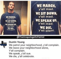 Never go full kaepernick: WE MARCH,  yall mad.  WE SIT DOWN,  yall mad.  WE SPEAK UP  y'all mad.  WE DIE,  y'all silent  WE MARCH,  y'all mad.  WE SIT DOWN,  y'all mad.  WE SPEAK UP  y'all mad.  WE DIE,  y'all silent.  @TheUnapologeticPatriot  Dustin Young  We patrol your neighborhood, y'all complain.  We leave your neighborhood alone,  Y'all complain.  We speak, y'all sue.  We die, y'all celebrate. Never go full kaepernick