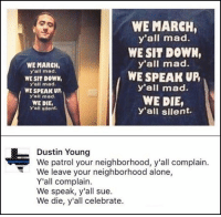 (GC): WE MARCH,  y'all mad.  WE SIT DOWN,  y'all mad.  WE SPEAK UR  y'all mad.  WE DIE,  y'all silent.  WE MARCH  y'all mad.  WE SIT DOWN,  y'all mad.  WE SPEAK UP  y'all mad.  WE DIE,  y'all silent.  Dustin Young  We patrol your neighborhood, y'all complain.  We leave your neighborhood alone,  Y'all complain.  We speak, y'all sue.  We die, y'all celebrate. (GC)