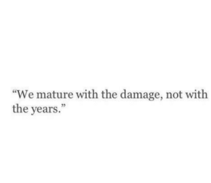 """The Damage: """"We mature with the damage, not with  the years.  03"""