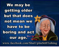 I Have A Mighty Need: We may be  getting older  but that does  not mean we  have to be  boring and act  our age.  www.facebook.com/ShutUpImStill Talking