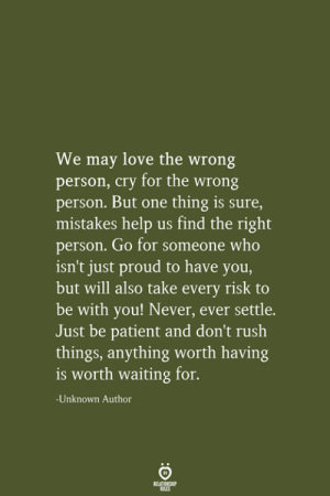 be patient: We may love the wrong  person, cry for the wrong  person. But one thing is sure,  mistakes help us find the right  person. Go for someone who  isn't just proud to have you,  but will also take every risk to  be with you! Never, ever settle.  Just be patient and don't rush  things, anything worth having  is worth waiting for.  -Unknown Author  RELATIONSHIP  LES