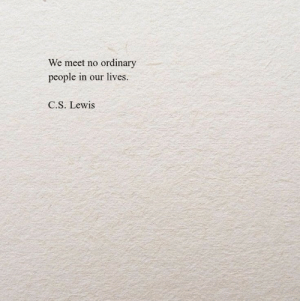 C S: We meet no ordinary  people in our lives.  C.S. Lewis