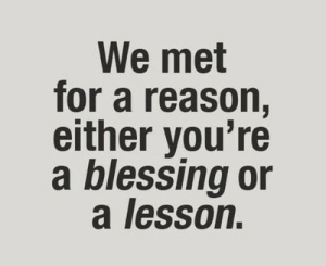 : We met  for a reason,  either you're  a blessing or  a lesson.