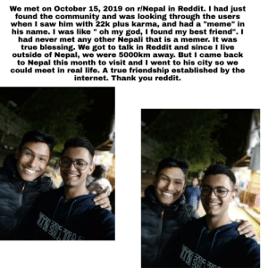 """Real life 19 year olds meet :): We met on October 15, 2019 on r/Nepal in Reddit. I had just  found the community and was looking through the users  when I saw him with 22k plus karma, and had a """"meme"""" in  his name. I was like """" oh my god, I found my best friend"""". I  had never met any other Nepali that is a memer. It was  true blessing. We got to talk in Reddit and since I live  outside of Nepal, we were 5000km away. But I came back  to Nepal this month to visit and I went to his city so we  could meet in real life. A true friendship established by the  internet. Thank you reddit.  זזי NJ Real life 19 year olds meet :)"""