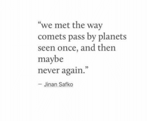 """Pass By: """"we met the way  comets pass by planets  seen once, and then  maybe  never again.  05  Jinan Safko"""