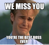 Youre The Best: WE MISS YOU  YOURE THE BEST BOSS  EVER  Memes. COM