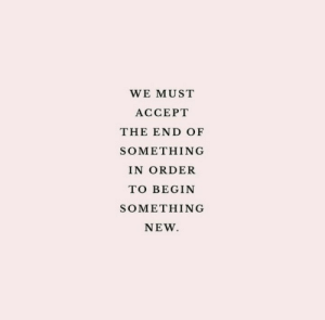 Accept, New, and Order: WE MUST  ACCEPT  THE END OF  SOMETHING  IN ORDER  TO BEGIN  SOMETHING  NEW