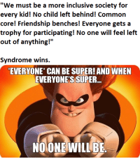 """common core: """"We must be a more inclusive society for  every kid! No child left behind! Common  core! Friendship benches! Everyone gets a  trophy for participating! No one will feel left  out of anything!  II  Syndrome wins.  EVERYONE CAN BE SUPER! AND WHEN  EVERYONE'S SUPER  NOONE WILL BE"""