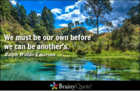 We must be our own before  We can be another  Ralph Waldo Emerson  Brainy  Quote We must be our own before we can be another's. - Ralph Waldo Emerson http://www.brainyquote.com/quotes/authors/r/ralph_waldo_emerson.html