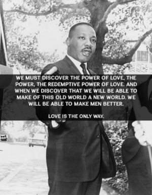 great-quotes:  We must discover the power of love, the power, the redemptive power of love… Martin Luther King, Jr. [366 x 471]MORE COOL QUOTES!: WE MUST DISCOVER THE POWER OF LOVE, THE  POWER, THE REDEMPTIVE POWER OF LOVE. AND  WHEN WE DISCOVER THAT WE WILL BE ABLE TO  MAKE OF THIS OLD WORLD A NEW WORLD. WE  WILL BE ABLE TO MAKE MEN BETTER.  LOVE IS THE ONLY WAY great-quotes:  We must discover the power of love, the power, the redemptive power of love… Martin Luther King, Jr. [366 x 471]MORE COOL QUOTES!