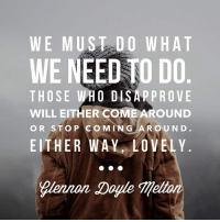 Love, Memes, and 🤖: WE MUST DO WHAT  WE NEED TO DO  THOSE WHO DISAPPROVE  WILL EITHER COME AROUND  O R STO P CO M IN G A R O U N D.  EITHER WAY LOVELY  ?lennon Doyle Mellon <3 Glennon Doyle Melton <3 #lovewarrior !