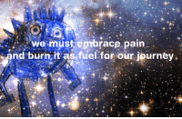 Journey, Pain, and Fuel: we must embrace pain  and burn it as fuel for our journey
