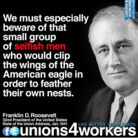 Image from Unions 4 Workers: We must especially  53  beware of that  small group  of  selfish men  who would clip  the wings of the  American eagle in  order to feather  their own nests.  Franklin D Roosevelt  32nd President of the United States  State of the Union Address, Jan. 1941  LIVE BETTER  ION  fe unions 4Workers Image from Unions 4 Workers