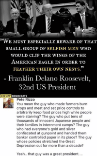 "Food, Memes, and Yeah: ""WE MUST ESPECIALLY BEWARE OF THAT  SMALL GROUP OF SELFISH MEN WHO  WOULD CLIP THE WINGS OF THE  AMErICAN EAGLE IN ORDER TO  FEATHER THEIR owN NESTS.""  Franklin Delano Roosevelt,  32nd US President  OCcuPY  DEMOCRATS  Pete Rizzo  You mean the guy who made farmers burn  crops and meat and set price controls to  arbitrarily keep food prices high while people  were starving? The guy who put tens of  thousands of innocent Japanese people and  their families in internment camps? The guy  who had everyone's gold and silver  confiscated at gunpoint and handed them  banker controlled paper in its place? The guy  whose policies stretched the Great  Depression out for more than a decade?  Yeah.. that guy was a great president... (GC)"