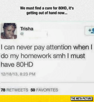 Smh, Tumblr, and Blog: We must find a cure for 80HD, it's  getting out of hand now...  Trisha  I can never pay attention when I  do my homework smh I must  have 80HD  12/18/13, 8:23 PM  78 RETWEETS 50 FAVORITES  THE META PICTURE srsfunny:It's Getting Out Of Hand Now
