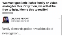 Help Meme: We must get Seth Rich's family on video  asking for this. Only then, we will all be  free to help. Meme this to reality!  HIGH ENERGY  DRUDGE REPORT  DRUDGE REPORT  Family demands police reveal details of  investigation.