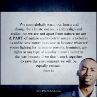Feminism, Memes, and Prince: We must globally warm our hearts and  change the climate our Souls and realign and  realize that we are not apart from nature we are  A PART of nature and to betray nature is to betray  us and to save nature is to save us because whatever  you're fighting for racism or poverty, feminism, gay  rights or any type of equality it won't matter in  the least because if we don't work together  to save the environment we will be  equally extinct.  Prince Ea  www.PRINCEEA .com Motivation Inspire Positive Greatness PrinceEa Gratefulness Liveinthemoment