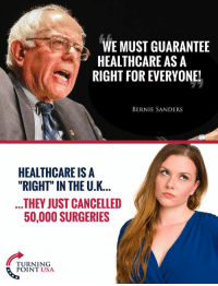 "Bernie Sanders, Memes, and What Is: WE MUST GUARANTEE  HEALTHCARE AS A  NE!  BERNIE SANDERS  HEALTHCARE IS A  ""RIGHT"" IN THE U.K...  THEY JUST CANCELLED  50,000 SURGERIES  TURNING  POINT USA ...Look At What Is Happening In The U.K. Where Healthcare Is A ""Right"" #BIgGovSucks"