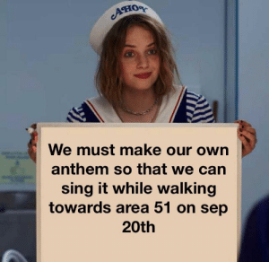Dank Memes, Area 51, and Glory: We must make our own  anthem so that we can  sing it while walking  towards area 51 on sep  20th This is our glory...