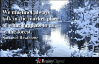 nathaniel hawthorne: We must not always  in ihe of what happ  us  opens in the forest.  Nathaniel Hawthorne  Brainy  Quote