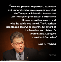 "U.S. Senator Al Franken on point.   Like and share if you agree Congress must conduct an immediate and public congressional investigation into the Trump administration's troubling and inappropriate financial ties to the Russian government. http://credo.cm/PutinTrump #Resist #ResistTrump: We must pursue independent, bipartisan,  and comprehensive investigations into What  the Trump Administration knew about  General Flynn's problematic contact with  Russia, when they knew it, and  why the public was misled. The American  people also deserve to know the full extent of  the President and his team's  ties to Russia. Let's give  them that information.""  Sen. A/Franken  CREDO  photo: John Taylor/Flickr U.S. Senator Al Franken on point.   Like and share if you agree Congress must conduct an immediate and public congressional investigation into the Trump administration's troubling and inappropriate financial ties to the Russian government. http://credo.cm/PutinTrump #Resist #ResistTrump"
