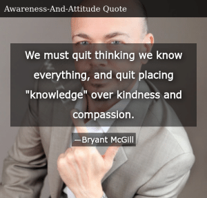 """SIZZLE: We must quit thinking we know everything, and quit placing """"knowledge"""" over kindness and compassion."""