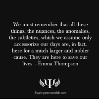 psych-quotes:  We must remember that all these things, the nuances, the anomalies, the subtleties, which we assume only accessorize our days are, in fact, here for a much larger and nobler cause. They are here to save our lives. - Emma Thompson: We must remember that all these  things, the nuances, the anomalies  the subtleties, which we assume onl  accessorize our days are, in fact,  here for a much larger and nobler  cause. They are here to save our  lives. - Emma Thompson  Psych-quotes.tumblr.com psych-quotes:  We must remember that all these things, the nuances, the anomalies, the subtleties, which we assume only accessorize our days are, in fact, here for a much larger and nobler cause. They are here to save our lives. - Emma Thompson