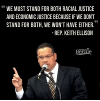 We're all in this together: WE MUST STAND FOR BOTH RACIAL JUSTICE  AND ECONOMIC JUSTICE BECAUSE IF WE DON'T  STAND FOR BOTH, WE WON'T HAVE EITHER  REP. KEITH ELLISON  Bernie We're all in this together