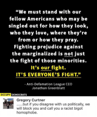 """(GC): """"We must stand with our  fellow Americans who may be  singled out for how they look,  who they love, where they're  from or how they pray.  Fighting prejudice against  the marginalized is not just  the fight of those minorities.  It's our fight.  IT'S EVERYONE'S FIGHT.""""  Anti-Defamation League CEO  Jonathan Greenblatt  OCCUPY DEMOCRATS  Gregory Curtner  ......but if you disagree with us politically, we  will block you and call you a racist bigot  homophobe. (GC)"""
