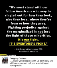 """(GC): """"We must stand with our  fellow Americans who may be  singled out for how they look,  who they love,  where they're  from or how they pray.  Fighting prejudice against  the marginalized is not just  the fight of those minorities.  It's our fight.  IT'S EVERYONE'S FIGHT.""""  Anti-Defamation League CEO  Jonathan Greenblatt  OCCUPY DEMOCRATS  Gregory Curtner  ......but if you disagree with us politically, we  will block you and call you a racist bigot  homophobe (GC)"""