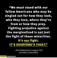 "Memes, Image, and Images: ""We must stand with our  fellow Americans who may be  singled out for how they look,  who they love, where they're  from or how they pray.  Fighting prejudice against  the marginalized is not just  the fight of those minorities.  It's our fight.  IT'S EVERYONE'S FIGHT.""  Anti-Defamation League CEO  Jonathan Greenblatt  OCCUPY DEMOCRATS This needs to be said.  Read more here: http://bit.ly/2fDvCLa Image by Occupy Democrats, LIKE our page for more!"
