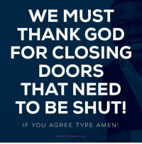 Thank you GOD: WE MUST  THANK GOD  FOR CLOSING  DOORS  THAT NEED  TO BE SHUT!  IF YOU AGREE TYPE  A MEN!  PASTOR MARCUS G Thank you GOD