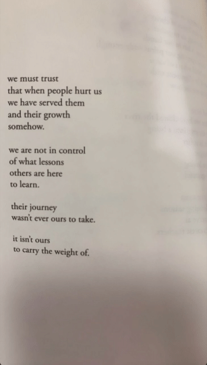 Journey, Control, and Them: we must trust  that when people hurt us  we have served them  and their growth  somehow.  we are not in control  of what lessons  others are here  to learn.  their journey  wasn't ever ours to take.  it isn't ours  to carry the weight of.