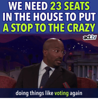Crazy, Memes, and Focus: WE NEED 23 SEATS  IN THE HOUSE TO PUT  A STOP TO THE CRAZY  act.ty  doing things like voting again Van Jones is right. We need to focus.