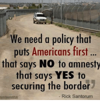 Agree?: We need a policy that  puts Americans first ..  that says NO to amnesty  that says YES to  securing the border  umbersusA  Rick Santorum Agree?