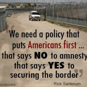 Right?: We need a policy that  puts Americans first ..  that says NO to amnesty  that says YES to  securing the border  Rick Santorum  umbersUsA Right?