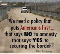 Agree?: We need a policy that  puts Americans first  that says NO to amnesty  that says YES to  securing the border  NumbersUSA  Rick Santorum Agree?