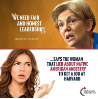 Elizabeth Warren, Memes, and Native American: WE NEED FAIR  AND HONEST  LEADERSHIPI  ELIZABETH WARREN  SAYS THE WOMAN  THAT LIED ABOUT NATIVE  AMERICAN ANCESTRY  TO GET A JOB AT  HARVARD  TURNING  POINT USA