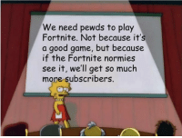 Game, Good, and Trump: We need pewds to play  Fortnite. Not because it's  a good game, but because  if the Fortnite normies  see it, well get so much  more subscribers.